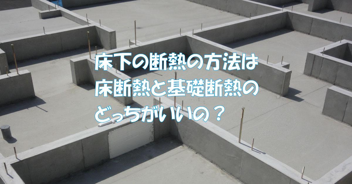 床下の断熱方法は床断熱と基礎断熱のどっちがいいの?